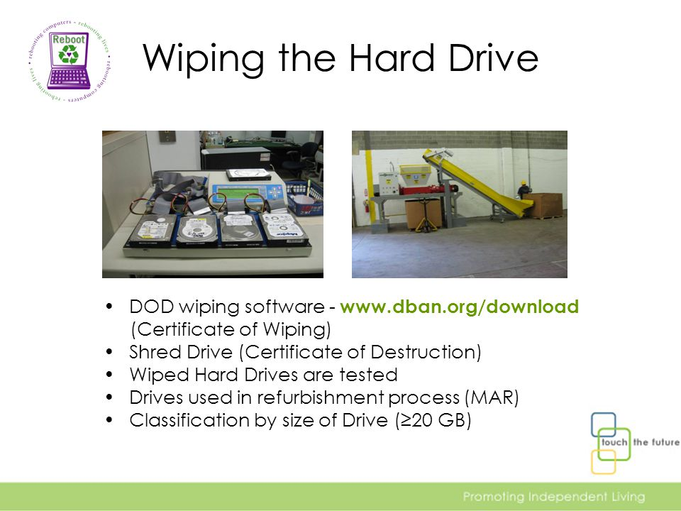 Wiping the Hard Drive DOD wiping software - www.dban.org/download (Certificate of Wiping) Shred Drive (Certificate of Destruction) Wiped Hard Drives are tested Drives used in refurbishment process (MAR) Classification by size of Drive (≥20 GB)