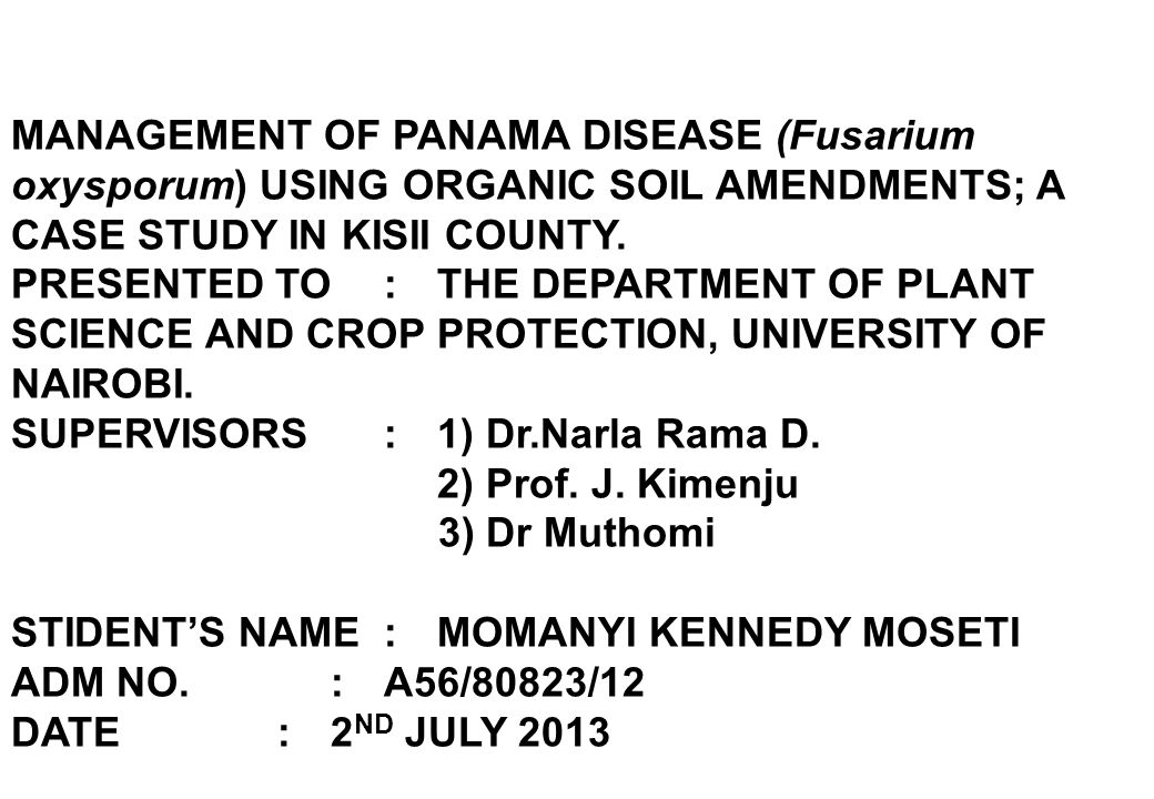 MANAGEMENT OF PANAMA DISEASE (Fusarium oxysporum) USING ORGANIC SOIL AMENDMENTS; A CASE STUDY IN KISII COUNTY. PRESENTED TO: THE DEPARTMENT OF PLANT S