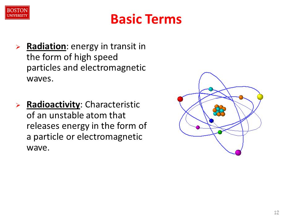 Basic Terms  Radiation: energy in transit in the form of high speed particles and electromagnetic waves.
