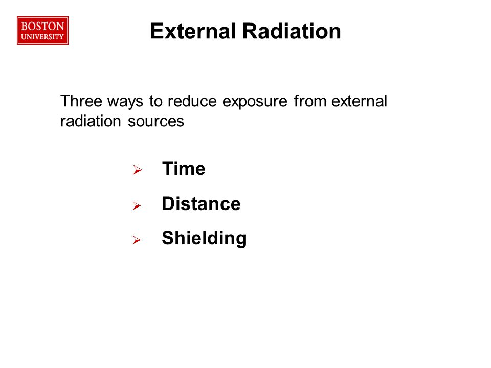 External Radiation Three ways to reduce exposure from external radiation sources  Time  Distance  Shielding