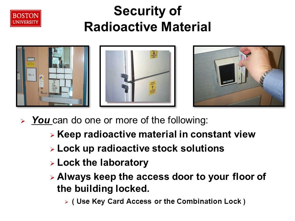 47RPO Security of Radioactive Material   You can do one or more of the following:   Keep radioactive material in constant view   Lock up radioactive stock solutions   Lock the laboratory   Always keep the access door to your floor of the building locked.