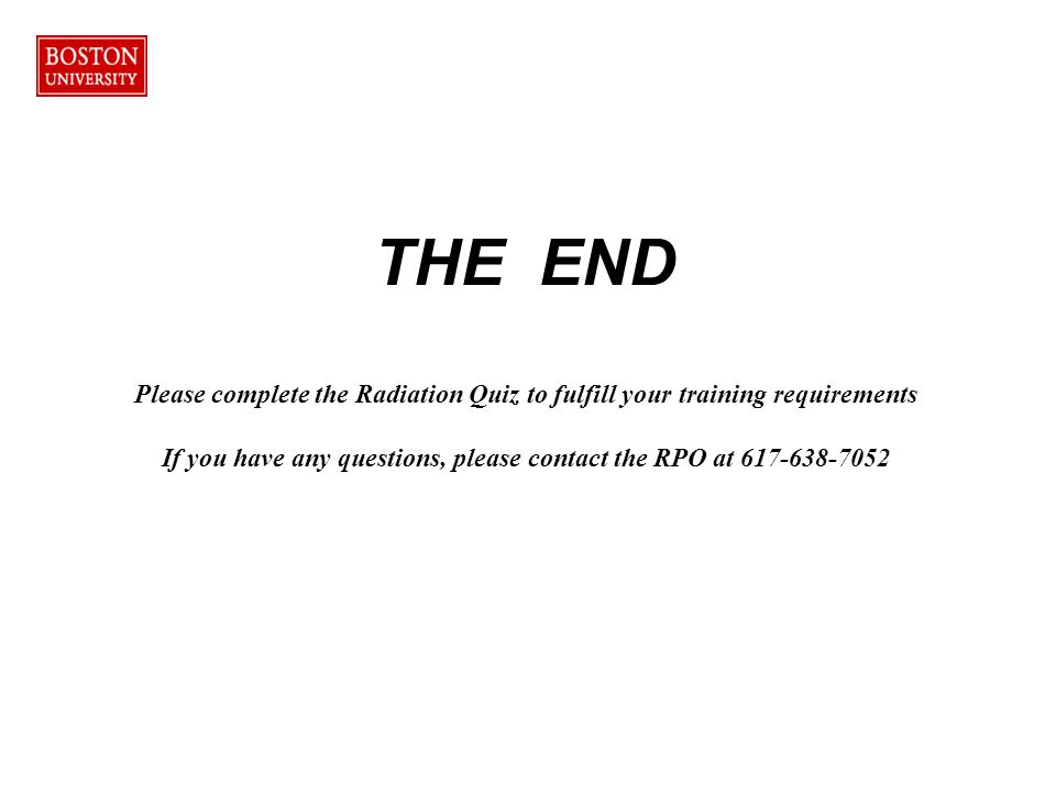 THE END Please complete the Radiation Quiz to fulfill your training requirements If you have any questions, please contact the RPO at 617-638-7052