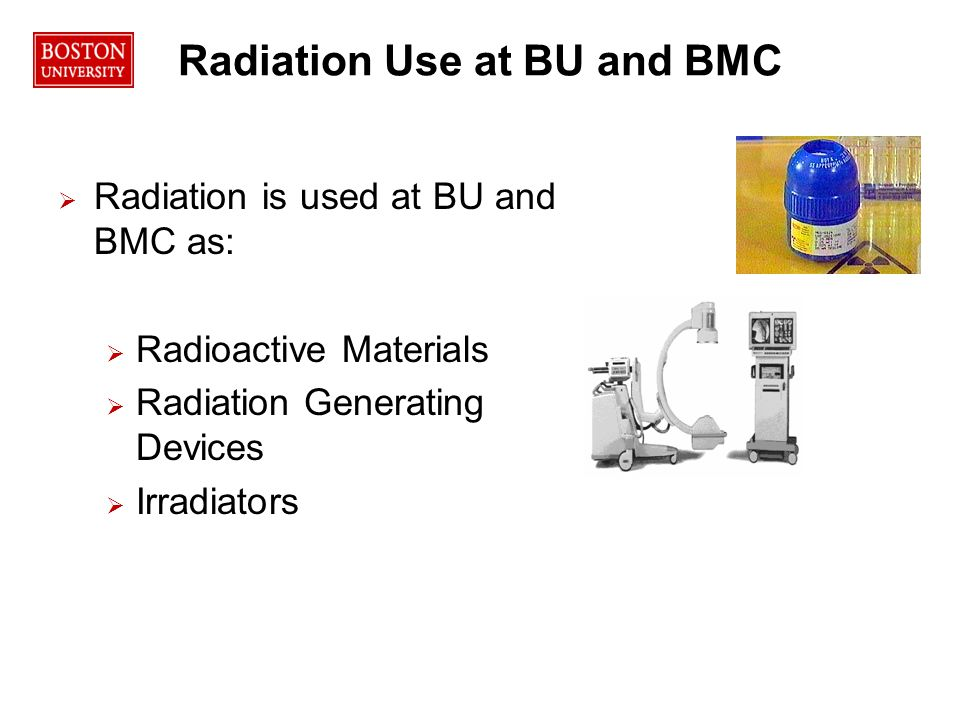 Radiation Use at BU and BMC   Radiation is used at BU and BMC as:   Radioactive Materials   Radiation Generating Devices   Irradiators Radiation Protection Office\Dept\12 Training Program Management\Maintenance Training