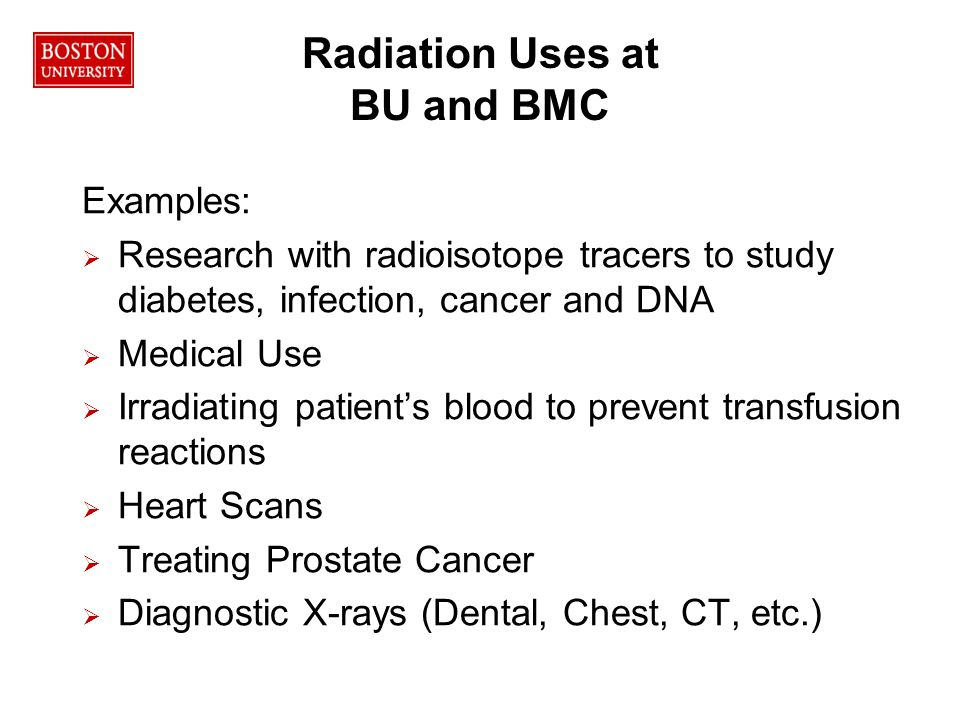 Radiation Uses at BU and BMC Examples:   Research with radioisotope tracers to study diabetes, infection, cancer and DNA   Medical Use   Irradiating patient's blood to prevent transfusion reactions   Heart Scans   Treating Prostate Cancer   Diagnostic X-rays (Dental, Chest, CT, etc.)