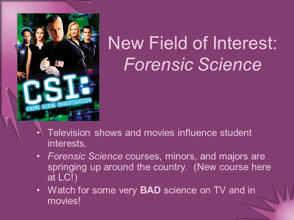 New Field of Interest: Forensic Science Television shows and movies influence student interests.