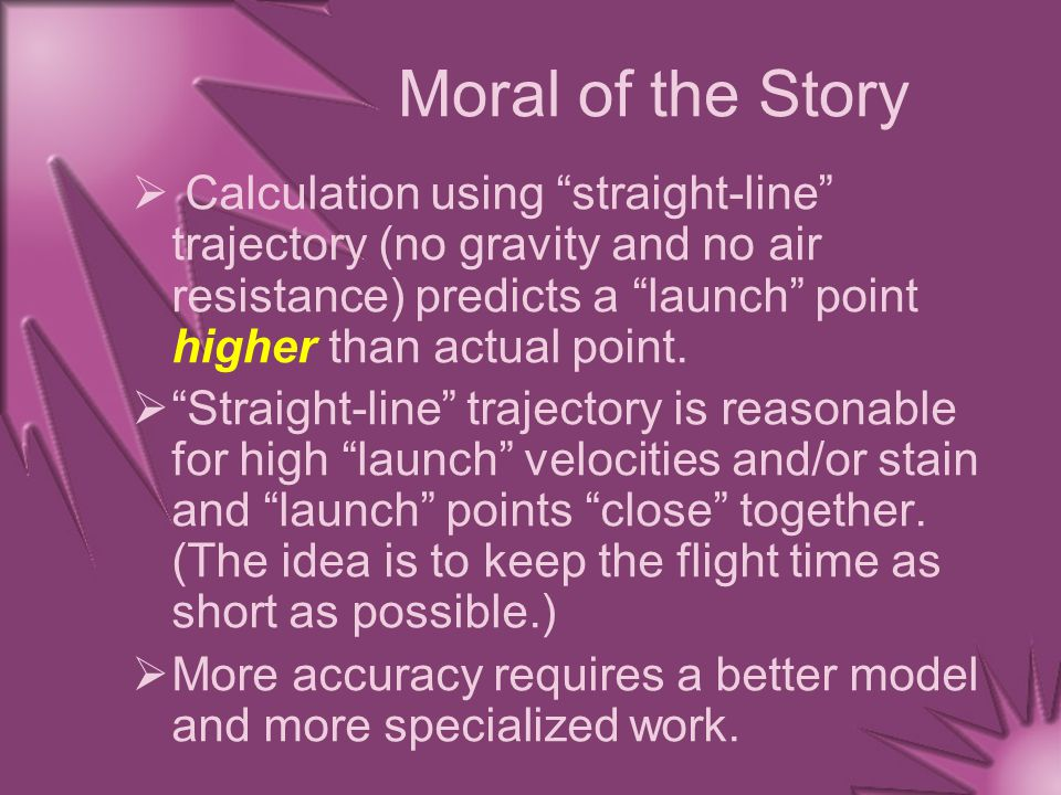 """Moral of the Story  Calculation using """"straight-line"""" trajectory (no gravity and no air resistance) predicts a """"launch"""" point higher than actual poin"""