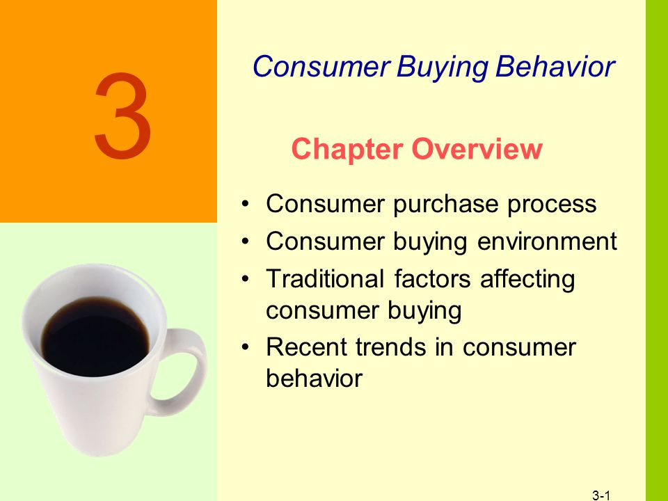 3-1 Chapter Overview Consumer purchase process Consumer buying environment Traditional factors affecting consumer buying Recent trends in consumer behavior Discussion Slide Consumer Buying Behavior 3