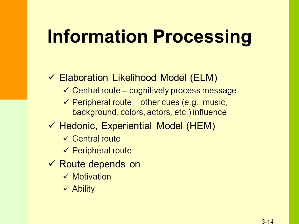 3-14 Information Processing Elaboration Likelihood Model (ELM) Central route – cognitively process message Peripheral route – other cues (e.g., music, background, colors, actors, etc.) influence Hedonic, Experiential Model (HEM) Central route Peripheral route Route depends on Motivation Ability