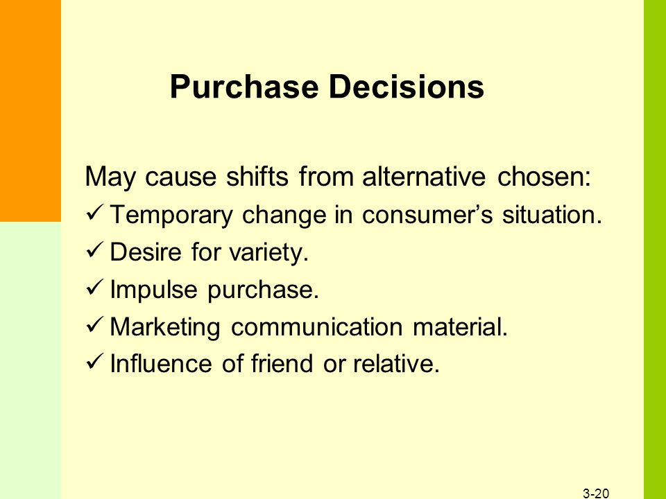 3-20 Purchase Decisions May cause shifts from alternative chosen: Temporary change in consumer's situation. Desire for variety. Impulse purchase. Mark