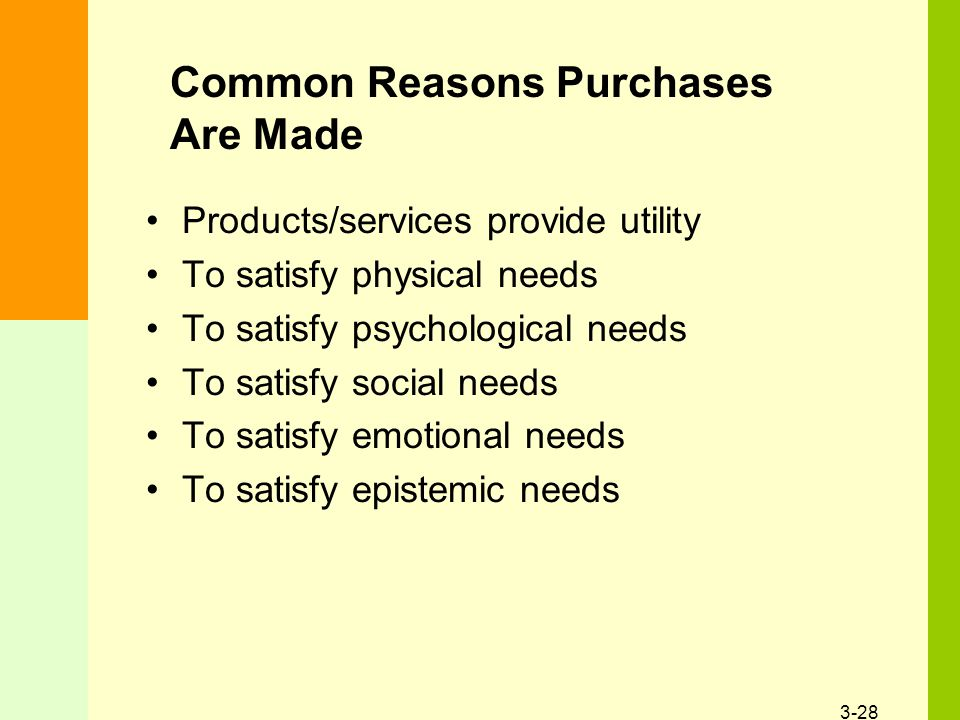 3-28 Common Reasons Purchases Are Made Products/services provide utility To satisfy physical needs To satisfy psychological needs To satisfy social ne