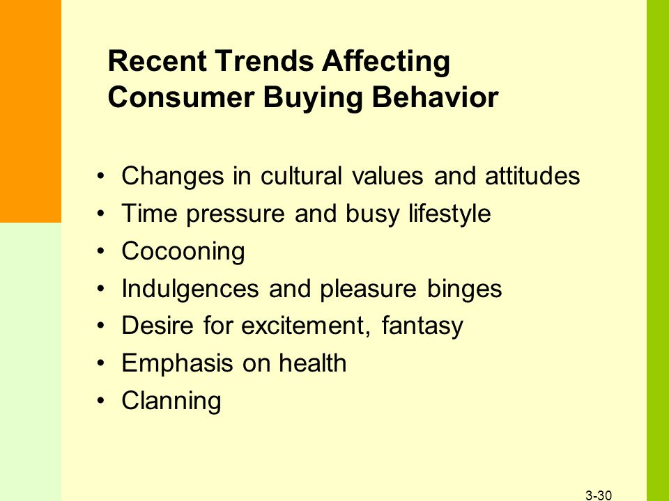 3-30 Recent Trends Affecting Consumer Buying Behavior Changes in cultural values and attitudes Time pressure and busy lifestyle Cocooning Indulgences and pleasure binges Desire for excitement, fantasy Emphasis on health Clanning