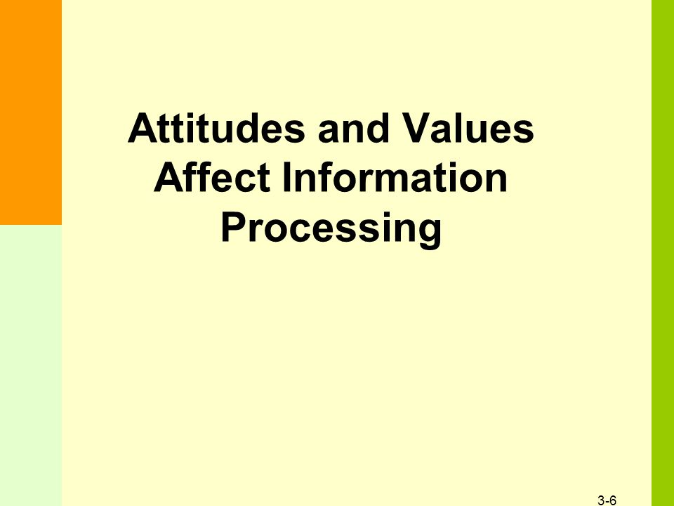 3-6 Attitudes and Values Affect Information Processing