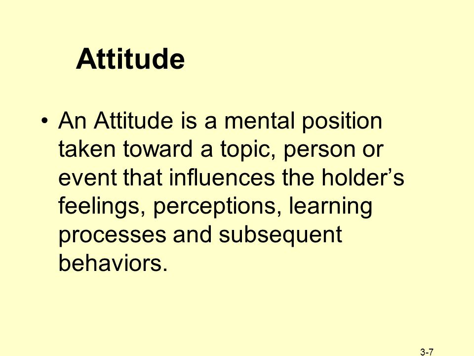 3-7 Attitude An Attitude is a mental position taken toward a topic, person or event that influences the holder's feelings, perceptions, learning proce
