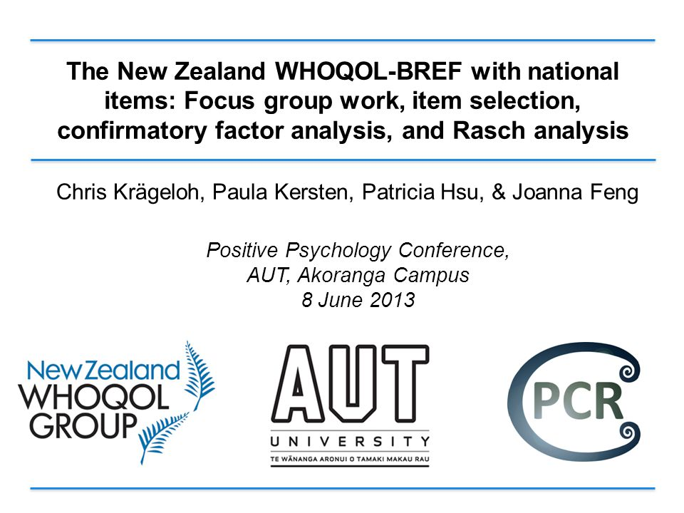 The New Zealand WHOQOL-BREF with national items: Focus group work, item selection, confirmatory factor analysis, and Rasch analysis Chris Krägeloh, Paula Kersten, Patricia Hsu, & Joanna Feng Positive Psychology Conference, AUT, Akoranga Campus 8 June 2013