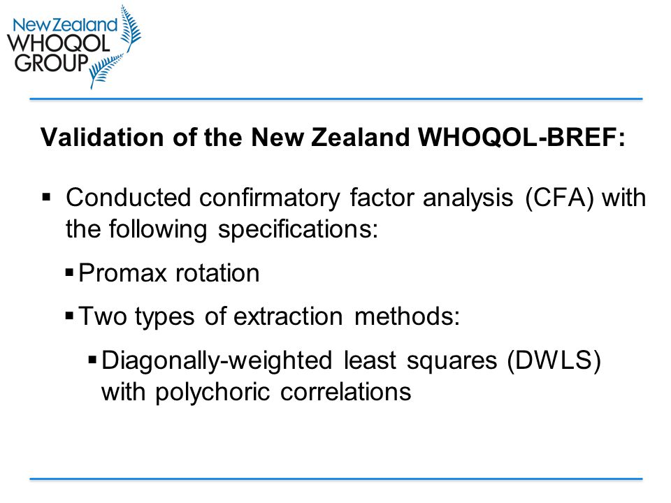 Validation of the New Zealand WHOQOL-BREF:  Conducted confirmatory factor analysis (CFA) with the following specifications:  Promax rotation  Two types of extraction methods:  Diagonally-weighted least squares (DWLS) with polychoric correlations