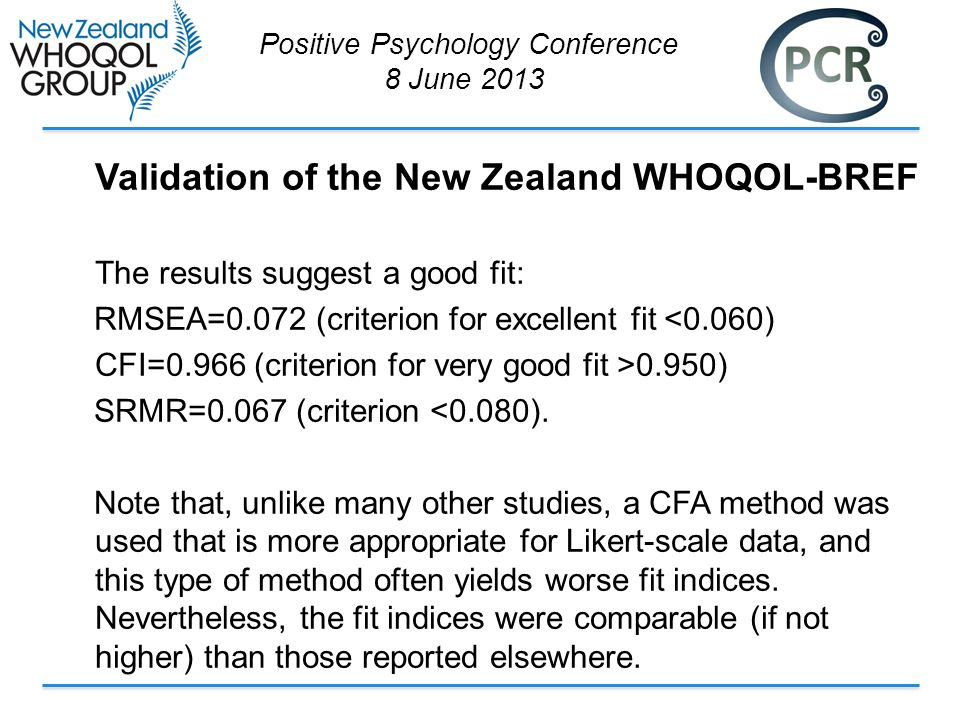 Validation of the New Zealand WHOQOL-BREF The results suggest a good fit: RMSEA=0.072 (criterion for excellent fit <0.060) CFI=0.966 (criterion for very good fit >0.950) SRMR=0.067 (criterion <0.080).
