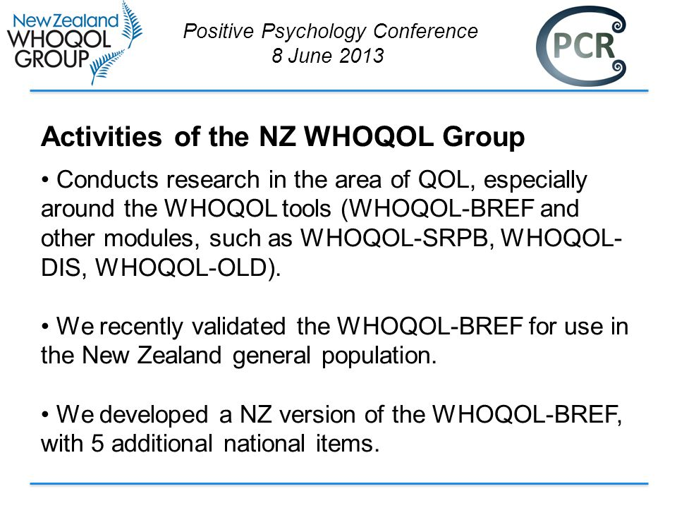 Positive Psychology Conference 8 June 2013 Activities of the NZ WHOQOL Group Conducts research in the area of QOL, especially around the WHOQOL tools (WHOQOL-BREF and other modules, such as WHOQOL-SRPB, WHOQOL- DIS, WHOQOL-OLD).