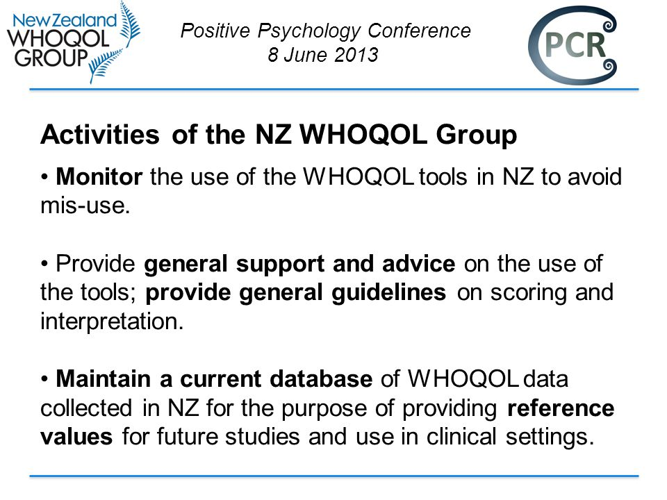Activities of the NZ WHOQOL Group Monitor the use of the WHOQOL tools in NZ to avoid mis-use.