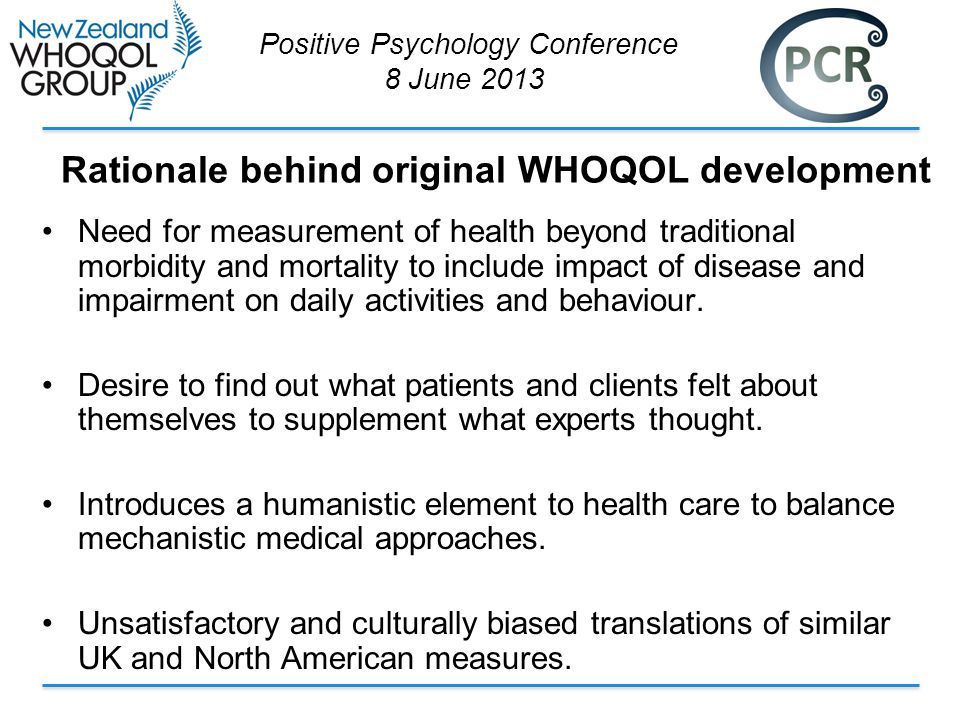 Rationale behind original WHOQOL development Need for measurement of health beyond traditional morbidity and mortality to include impact of disease and impairment on daily activities and behaviour.