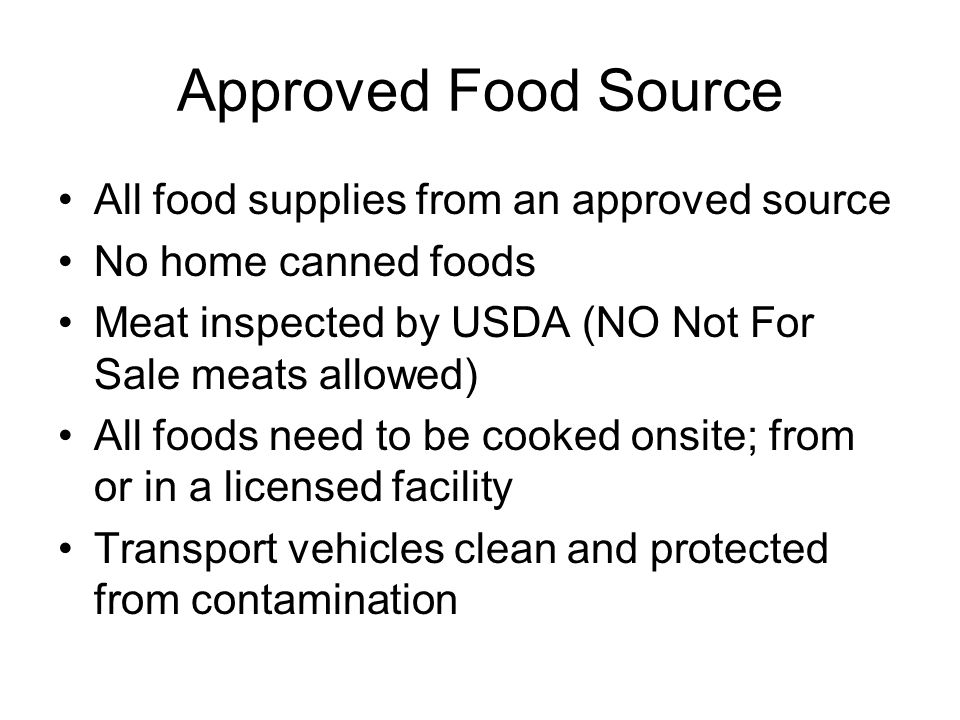 Approved Food Source All food supplies from an approved source No home canned foods Meat inspected by USDA (NO Not For Sale meats allowed) All foods need to be cooked onsite; from or in a licensed facility Transport vehicles clean and protected from contamination