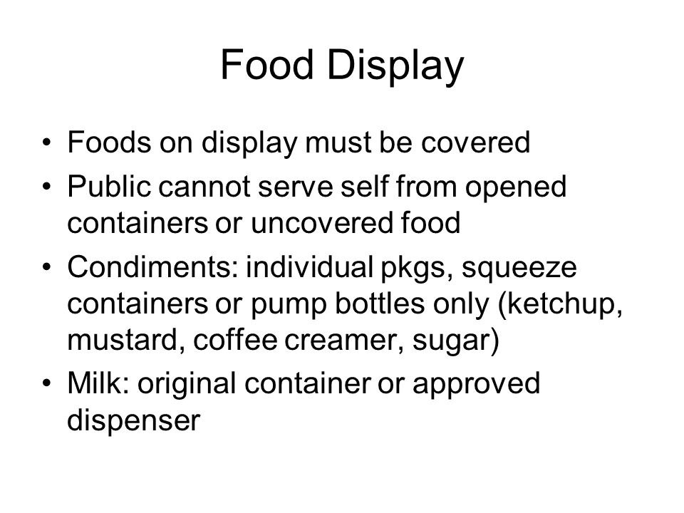 Food Display Foods on display must be covered Public cannot serve self from opened containers or uncovered food Condiments: individual pkgs, squeeze containers or pump bottles only (ketchup, mustard, coffee creamer, sugar) Milk: original container or approved dispenser