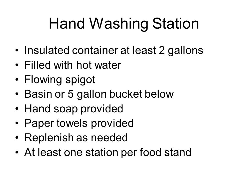 Hand Washing Station Insulated container at least 2 gallons Filled with hot water Flowing spigot Basin or 5 gallon bucket below Hand soap provided Paper towels provided Replenish as needed At least one station per food stand