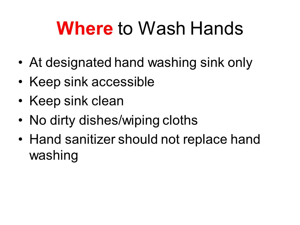 Where to Wash Hands At designated hand washing sink only Keep sink accessible Keep sink clean No dirty dishes/wiping cloths Hand sanitizer should not replace hand washing