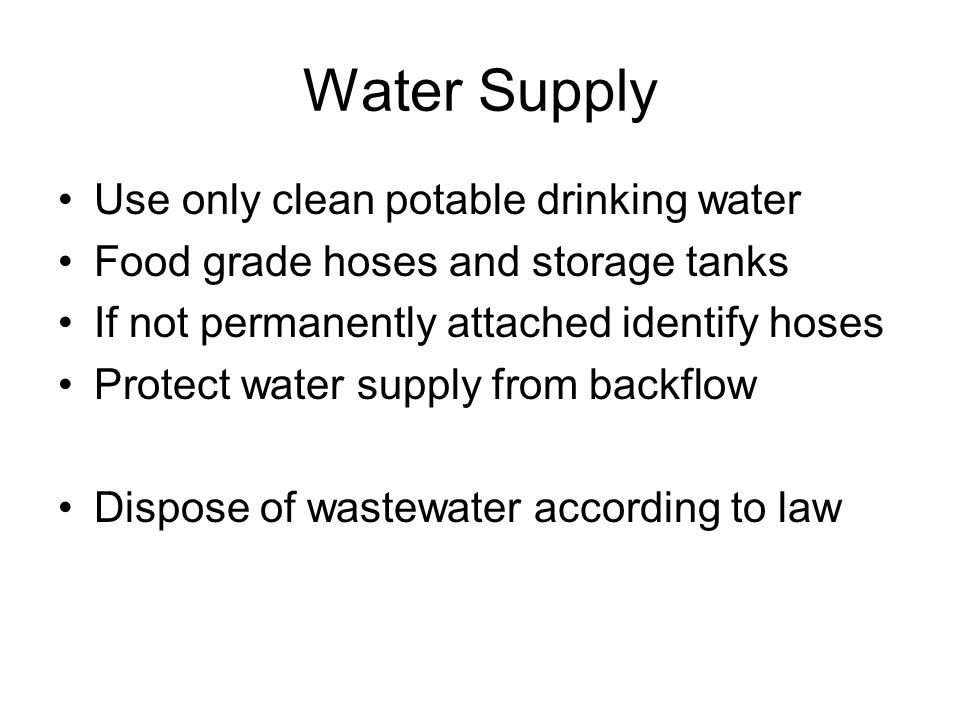 Water Supply Use only clean potable drinking water Food grade hoses and storage tanks If not permanently attached identify hoses Protect water supply from backflow Dispose of wastewater according to law