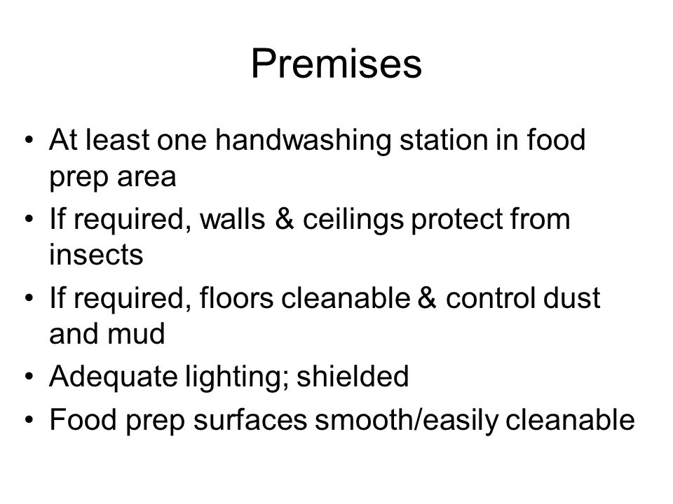 Premises At least one handwashing station in food prep area If required, walls & ceilings protect from insects If required, floors cleanable & control dust and mud Adequate lighting; shielded Food prep surfaces smooth/easily cleanable