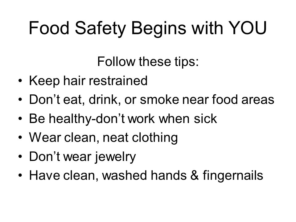 Food Safety Begins with YOU Follow these tips: Keep hair restrained Don't eat, drink, or smoke near food areas Be healthy-don't work when sick Wear clean, neat clothing Don't wear jewelry Have clean, washed hands & fingernails