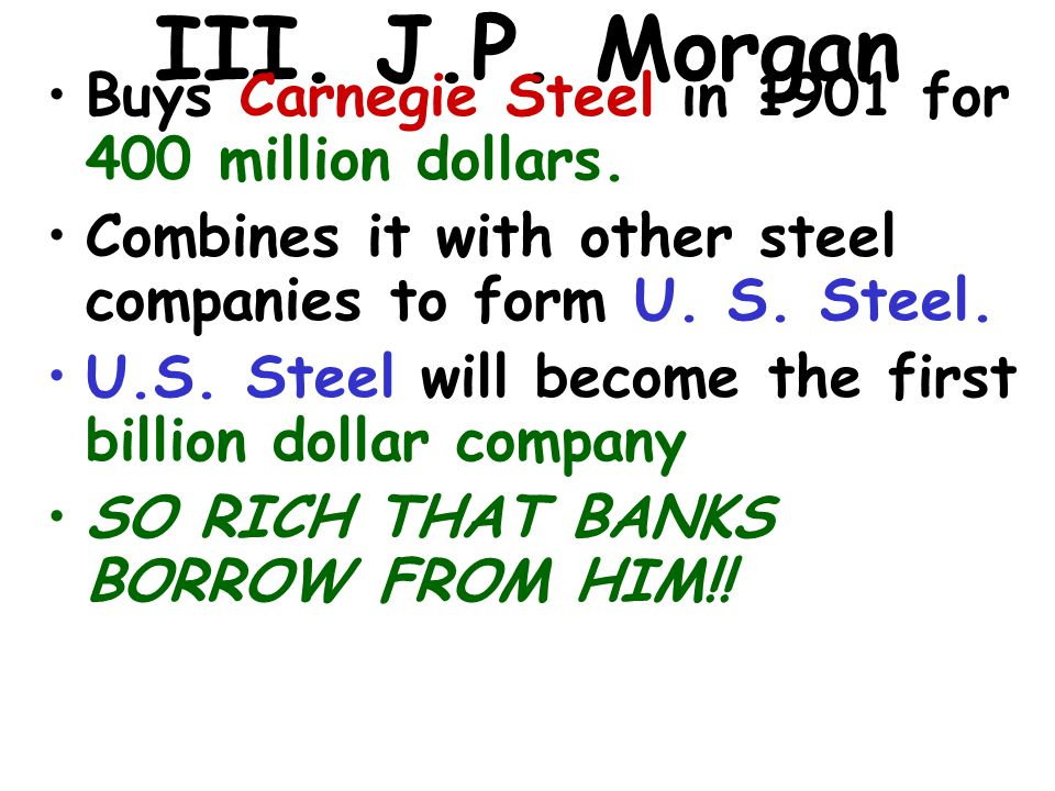 III. J.P. Morgan Buys Carnegie Steel in 1901 for 400 million dollars. Combines it with other steel companies to form U. S. Steel. U.S. Steel will beco