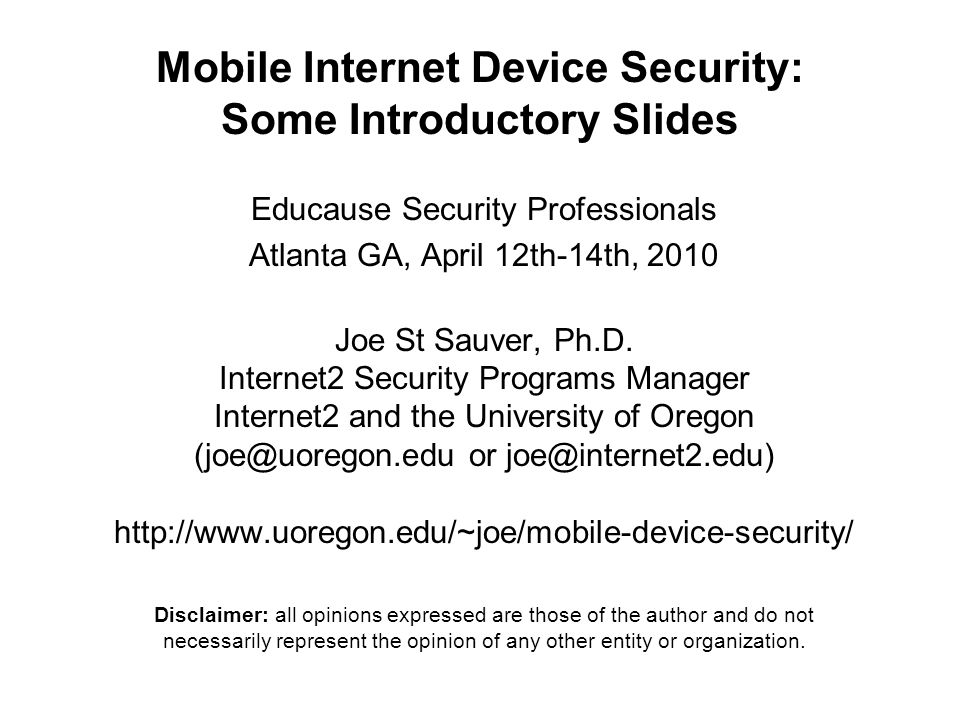 Mobile Internet Device Security: Some Introductory Slides Educause Security Professionals Atlanta GA, April 12th-14th, 2010 Joe St Sauver, Ph.D.