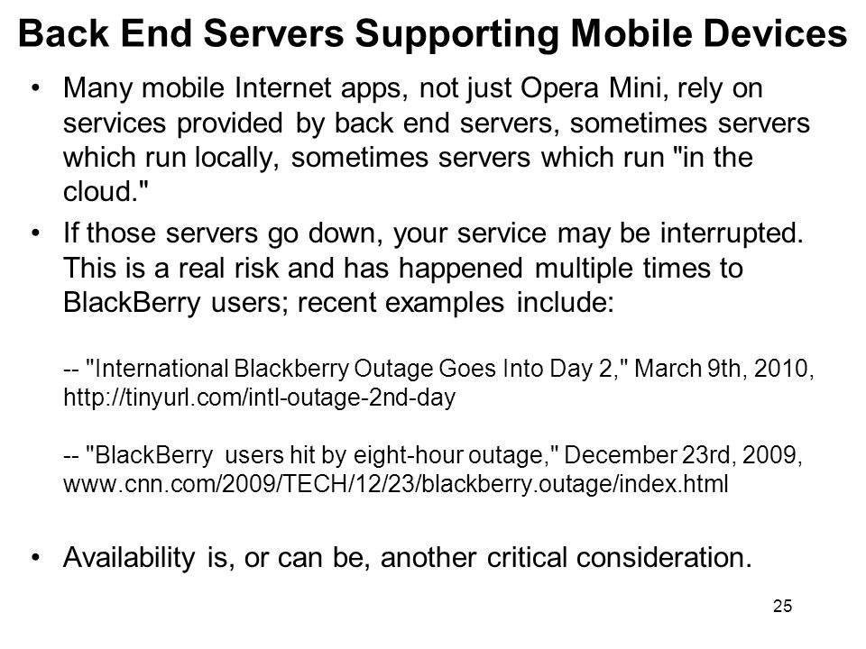 25 Back End Servers Supporting Mobile Devices Many mobile Internet apps, not just Opera Mini, rely on services provided by back end servers, sometimes servers which run locally, sometimes servers which run in the cloud. If those servers go down, your service may be interrupted.