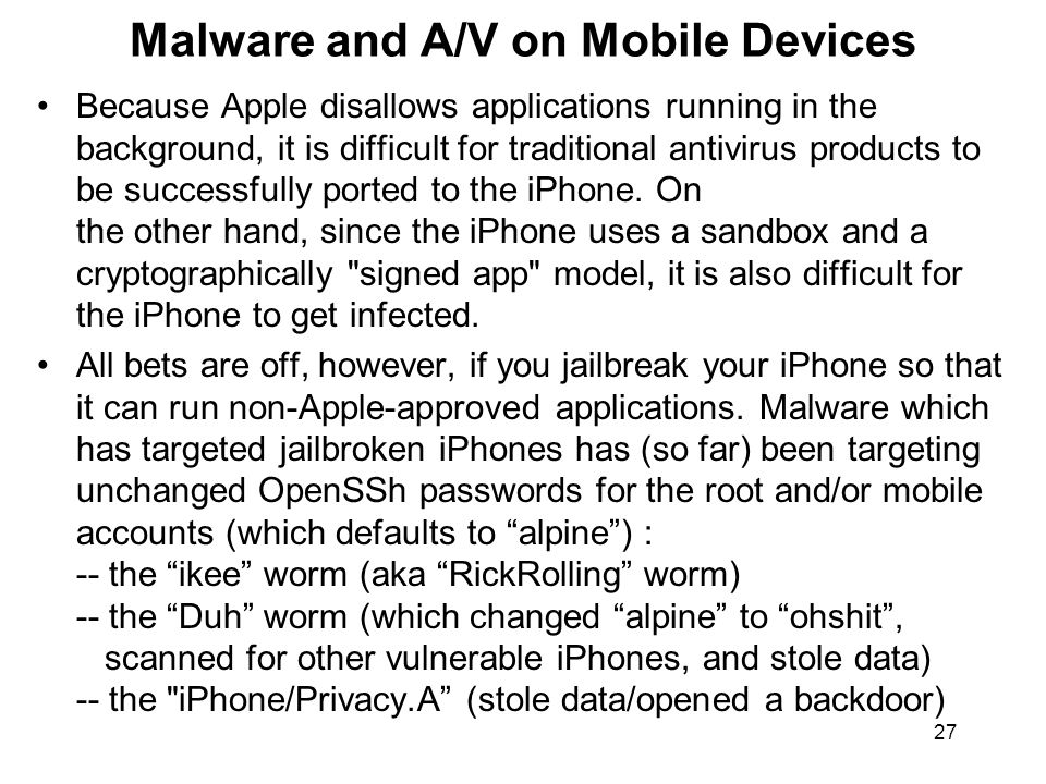 27 Malware and A/V on Mobile Devices Because Apple disallows applications running in the background, it is difficult for traditional antivirus products to be successfully ported to the iPhone.