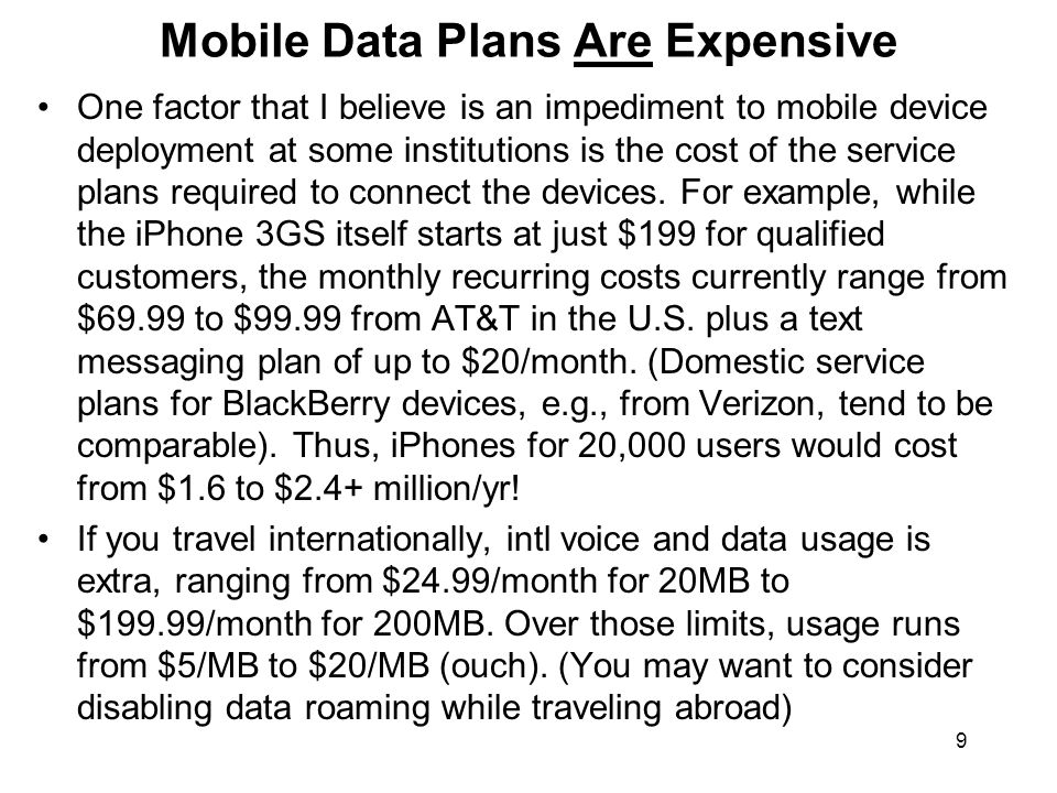 9 Mobile Data Plans Are Expensive One factor that I believe is an impediment to mobile device deployment at some institutions is the cost of the service plans required to connect the devices.