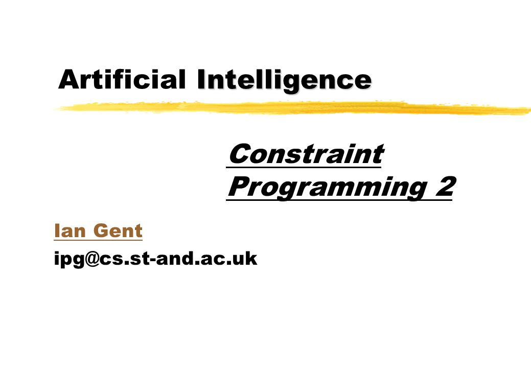 Intelligence Artificial Intelligence Ian Gent ipg@cs.st-and.ac.uk Constraint Programming 2