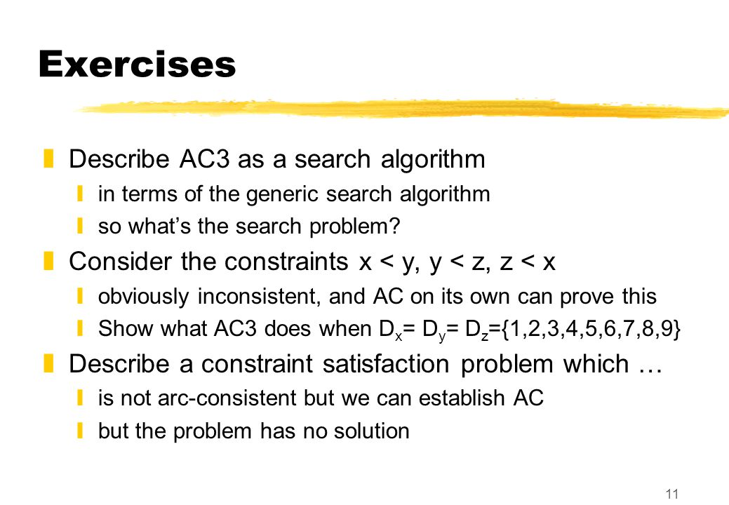 11 Exercises zDescribe AC3 as a search algorithm yin terms of the generic search algorithm yso what's the search problem? zConsider the constraints x
