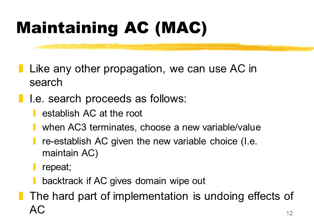 12 Maintaining AC (MAC) zLike any other propagation, we can use AC in search zI.e. search proceeds as follows: yestablish AC at the root ywhen AC3 ter