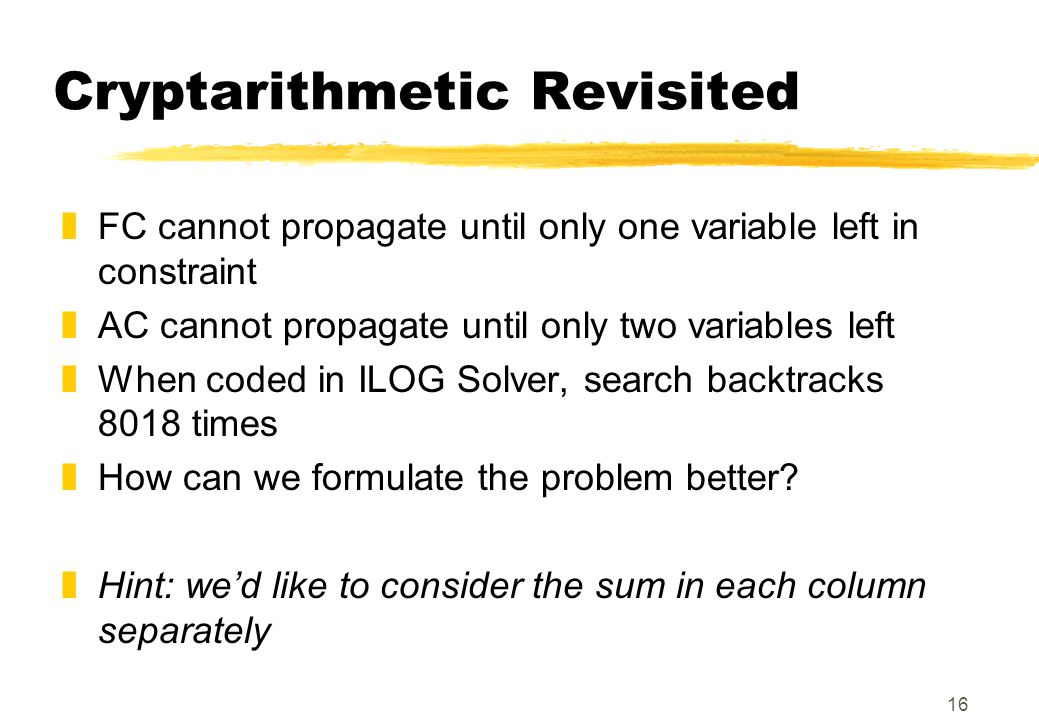 16 Cryptarithmetic Revisited zFC cannot propagate until only one variable left in constraint zAC cannot propagate until only two variables left zWhen