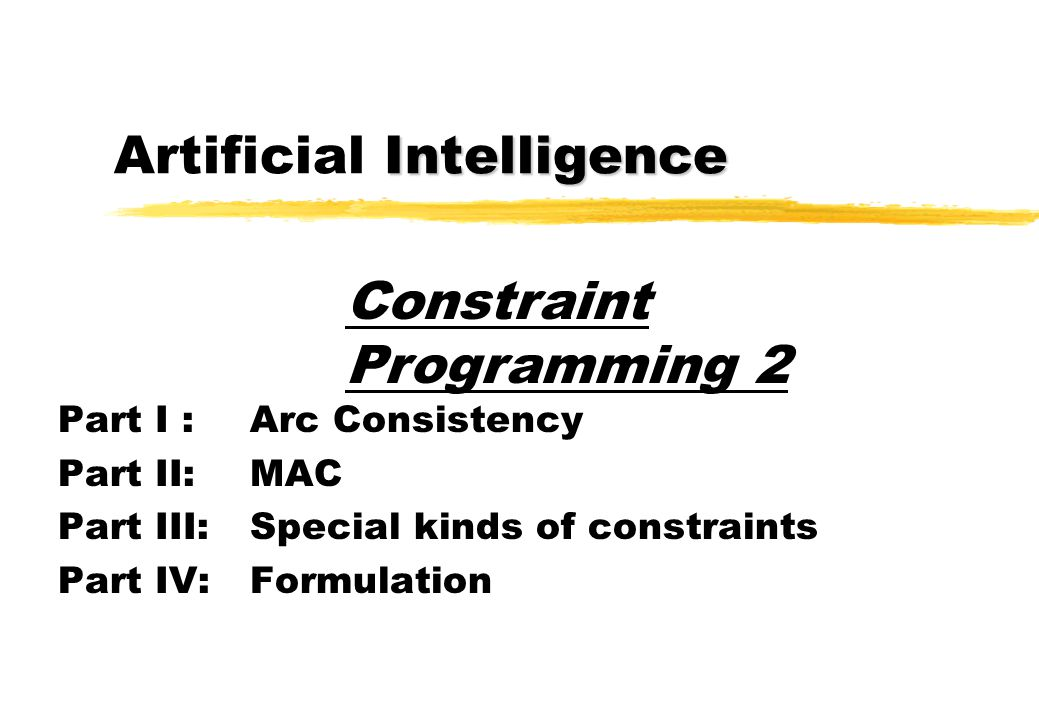 Intelligence Artificial Intelligence Part I :Arc Consistency Part II: MAC Part III: Special kinds of constraints Part IV:Formulation Constraint Progra