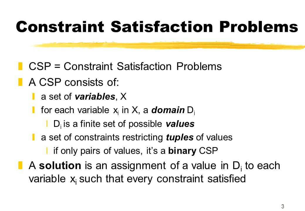 3 Constraint Satisfaction Problems zCSP = Constraint Satisfaction Problems zA CSP consists of: ya set of variables, X yfor each variable x i in X, a d