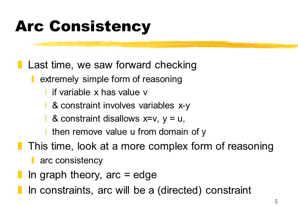 5 Arc Consistency zLast time, we saw forward checking yextremely simple form of reasoning xif variable x has value v x& constraint involves variables x-y x& constraint disallows x=v, y = u, xthen remove value u from domain of y zThis time, look at a more complex form of reasoning yarc consistency zIn graph theory, arc = edge zIn constraints, arc will be a (directed) constraint