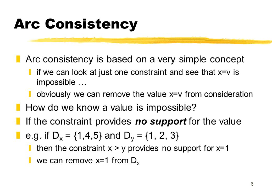 6 Arc Consistency zArc consistency is based on a very simple concept yif we can look at just one constraint and see that x=v is impossible … yobviously we can remove the value x=v from consideration zHow do we know a value is impossible.