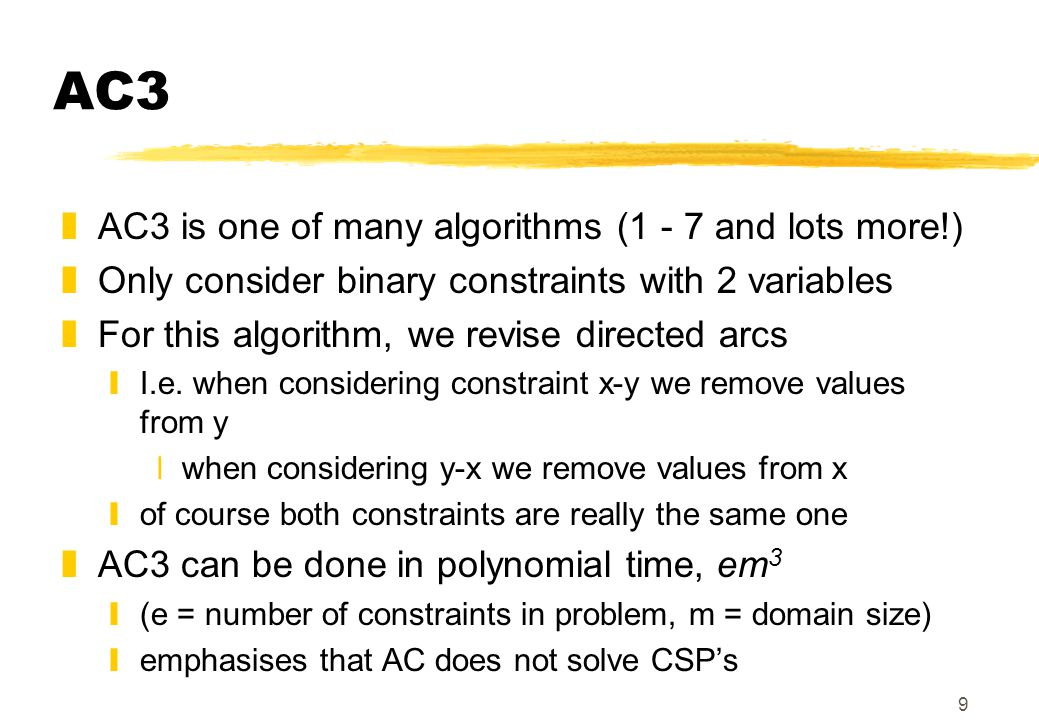 9 AC3 zAC3 is one of many algorithms (1 - 7 and lots more!) zOnly consider binary constraints with 2 variables zFor this algorithm, we revise directed