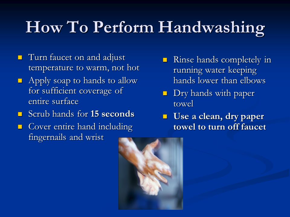How To Perform Handwashing Turn faucet on and adjust temperature to warm, not hot Turn faucet on and adjust temperature to warm, not hot Apply soap to hands to allow for sufficient coverage of entire surface Apply soap to hands to allow for sufficient coverage of entire surface Scrub hands for 15 seconds Scrub hands for 15 seconds Cover entire hand including fingernails and wrist Cover entire hand including fingernails and wrist Rinse hands completely in running water keeping hands lower than elbows Dry hands with paper towel Use a clean, dry paper towel to turn off faucet