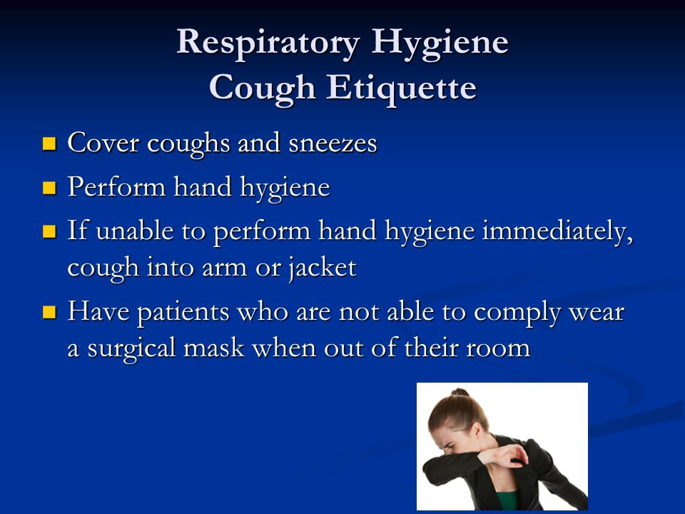 Respiratory Hygiene Cough Etiquette Cover coughs and sneezes Cover coughs and sneezes Perform hand hygiene Perform hand hygiene If unable to perform hand hygiene immediately, cough into arm or jacket If unable to perform hand hygiene immediately, cough into arm or jacket Have patients who are not able to comply wear a surgical mask when out of their room Have patients who are not able to comply wear a surgical mask when out of their room Cover coughs and sneezes Cover coughs and sneezes