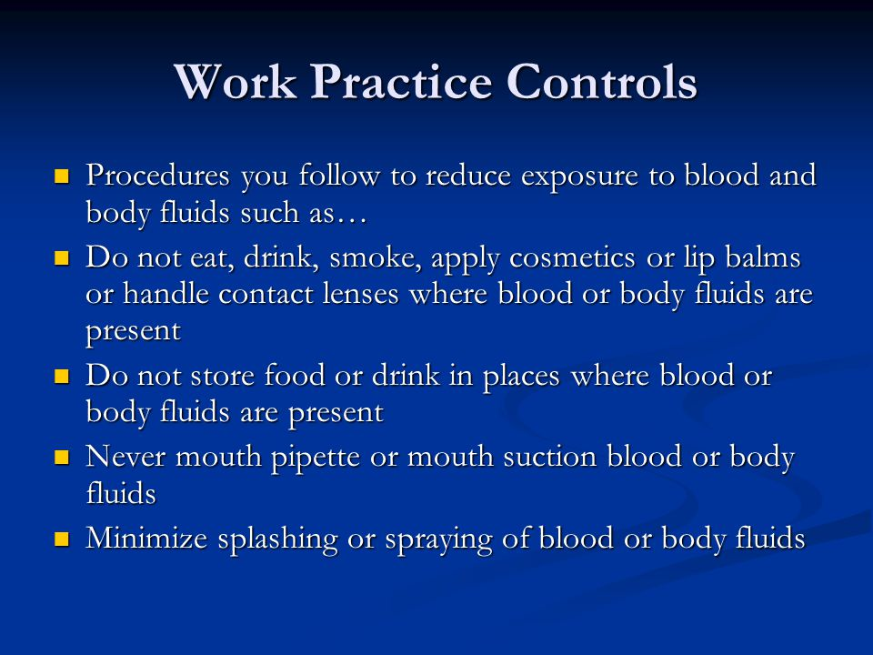 Work Practice Controls Procedures you follow to reduce exposure to blood and body fluids such as… Procedures you follow to reduce exposure to blood and body fluids such as… Do not eat, drink, smoke, apply cosmetics or lip balms or handle contact lenses where blood or body fluids are present Do not eat, drink, smoke, apply cosmetics or lip balms or handle contact lenses where blood or body fluids are present Do not store food or drink in places where blood or body fluids are present Do not store food or drink in places where blood or body fluids are present Never mouth pipette or mouth suction blood or body fluids Never mouth pipette or mouth suction blood or body fluids Minimize splashing or spraying of blood or body fluids Minimize splashing or spraying of blood or body fluids