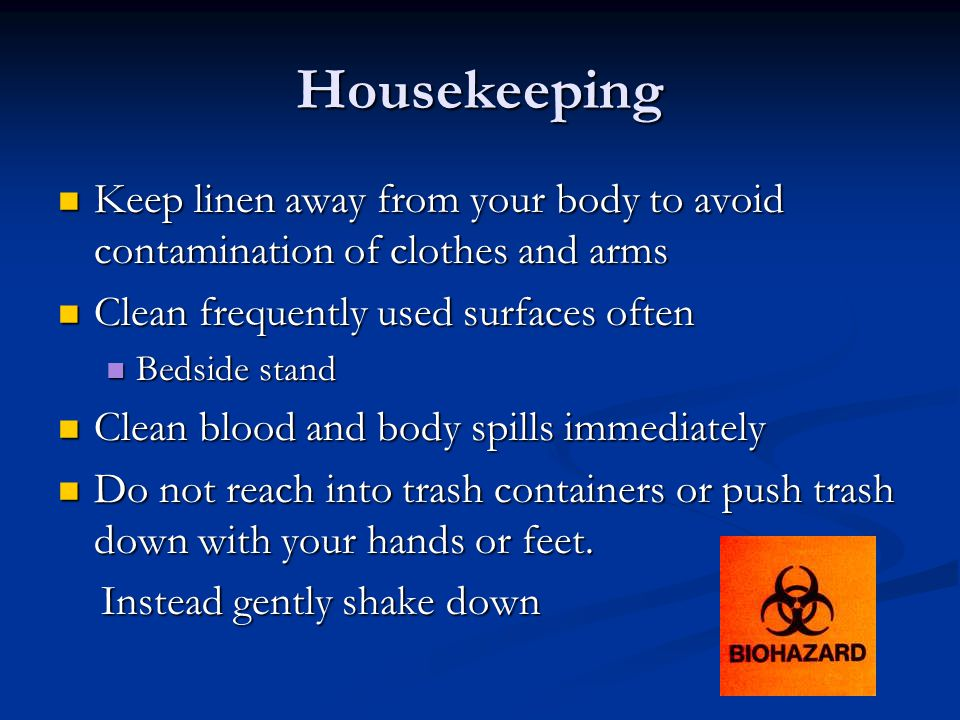 Housekeeping Keep linen away from your body to avoid contamination of clothes and arms Keep linen away from your body to avoid contamination of clothes and arms Clean frequently used surfaces often Clean frequently used surfaces often Bedside stand Bedside stand Clean blood and body spills immediately Clean blood and body spills immediately Do not reach into trash containers or push trash down with your hands or feet.