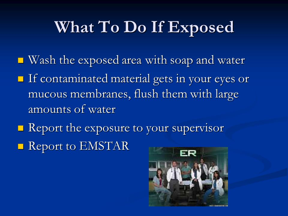 What To Do If Exposed Wash the exposed area with soap and water Wash the exposed area with soap and water If contaminated material gets in your eyes or mucous membranes, flush them with large amounts of water If contaminated material gets in your eyes or mucous membranes, flush them with large amounts of water Report the exposure to your supervisor Report the exposure to your supervisor Report to EMSTAR Report to EMSTAR