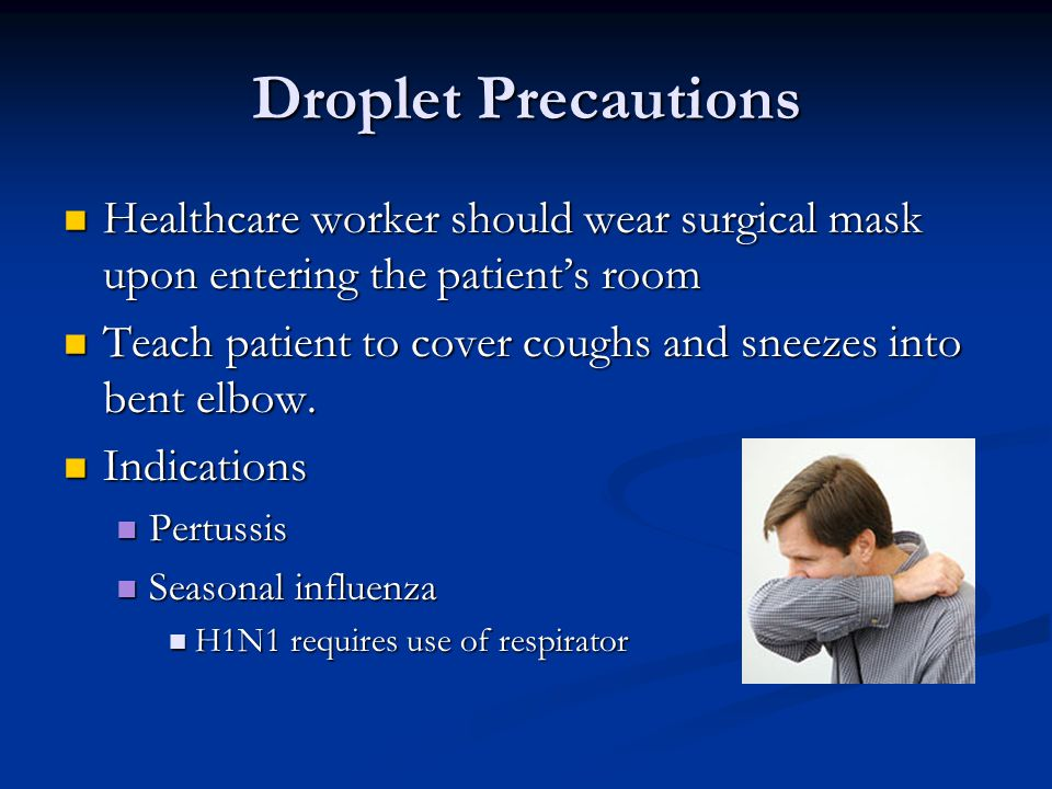 Droplet Precautions Healthcare worker should wear surgical mask upon entering the patient's room Healthcare worker should wear surgical mask upon entering the patient's room Teach patient to cover coughs and sneezes into bent elbow.